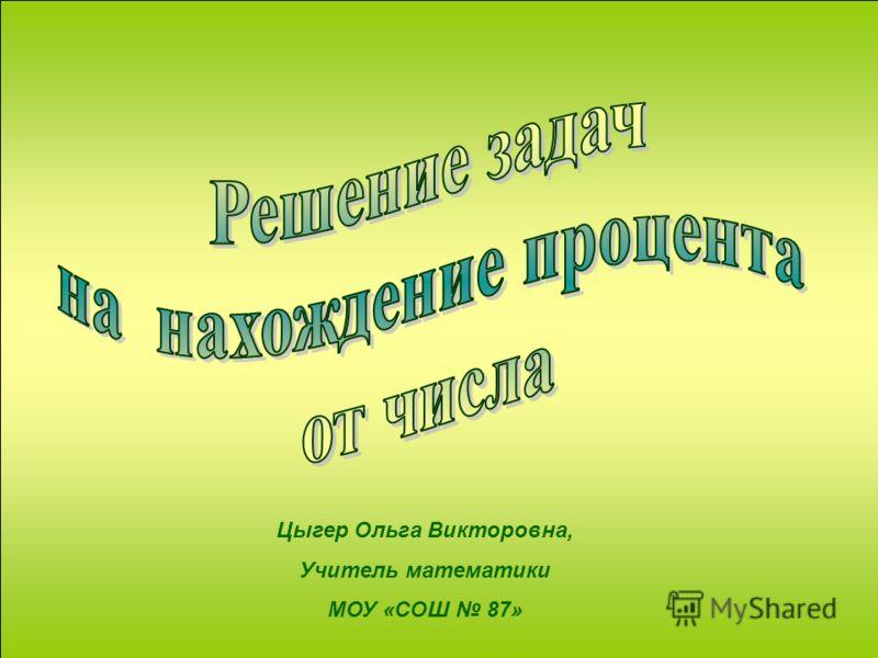 Цыгер Ольга Викторовна, Учитель математики МОУ «СОШ 87»