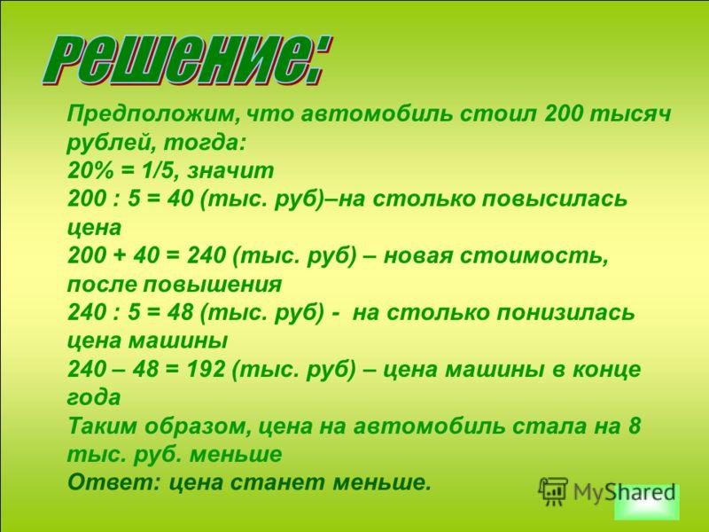 Предположим, что автомобиль стоил 200 тысяч рублей, тогда: 20% = 1/5, значит 200 : 5 = 40 (тыс. руб)–на столько повысилась цена 200 + 40 = 240 (тыс. руб) – новая стоимость, после повышения 240 : 5 = 48 (тыс. руб) - на столько понизилась цена машины 2