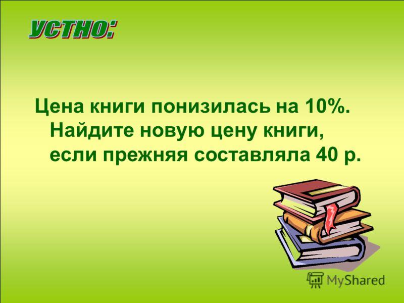Цена книги понизилась на 10%. Найдите новую цену книги, если прежняя составляла 40 р.