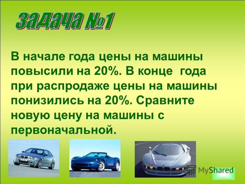 В начале года цены на машины повысили на 20%. В конце года при распродаже цены на машины понизились на 20%. Сравните новую цену на машины с первоначальной.