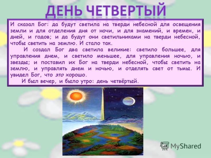И сказал Бог: да будут светила на тверди небесной для освещения земли и для отделения дня от ночи, и для знамений, и времен, и дней, и годов; и да будут они светильниками на тверди небесной, чтобы светить на землю. И стало так. И создал Бог два свети