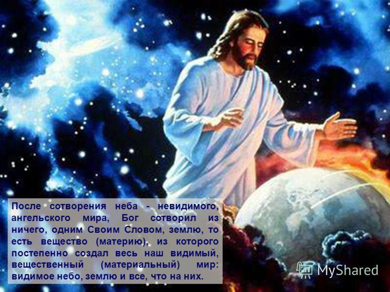 После сотворения неба - невидимого, ангельского мира, Бог сотворил из ничего, одним Своим Словом, землю, то есть вещество (материю), из которого постепенно создал весь наш видимый, вещественный (материальный) мир: видимое небо, землю и все, что на ни