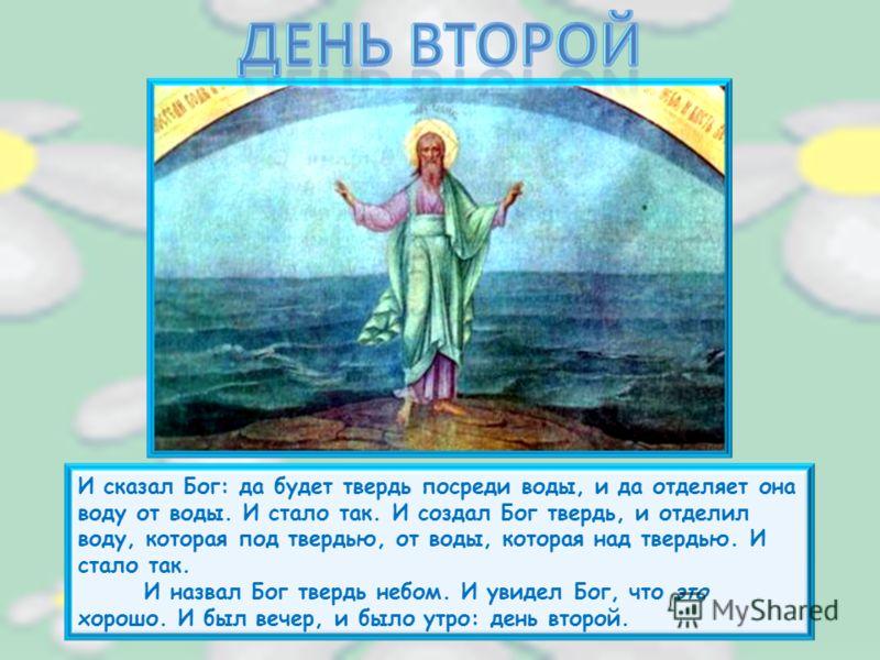 И сказал Бог: да будет твердь посреди воды, и да отделяет она воду от воды. И стало так. И создал Бог твердь, и отделил воду, которая под твердью, от воды, которая над твердью. И стало так. И назвал Бог твердь небом. И увидел Бог, что это хорошо. И б