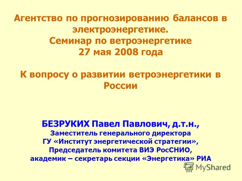 Агентство по прогнозированию балансов в электроэнергетике. Семинар по ветроэнергетике 27 мая 2008 года К вопросу о развитии ветроэнергетики в России БЕЗРУКИХ Павел Павлович, д.т.н., Заместитель генерального директора ГУ «Институт энергетической страт