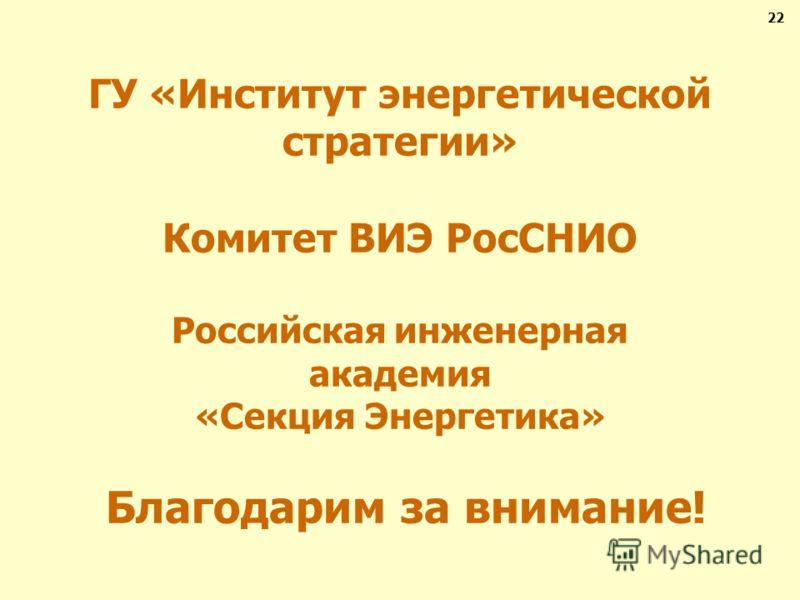 ГУ «Институт энергетической стратегии» Комитет ВИЭ РосСНИО Российская инженерная академия «Секция Энергетика» Благодарим за внимание! 22