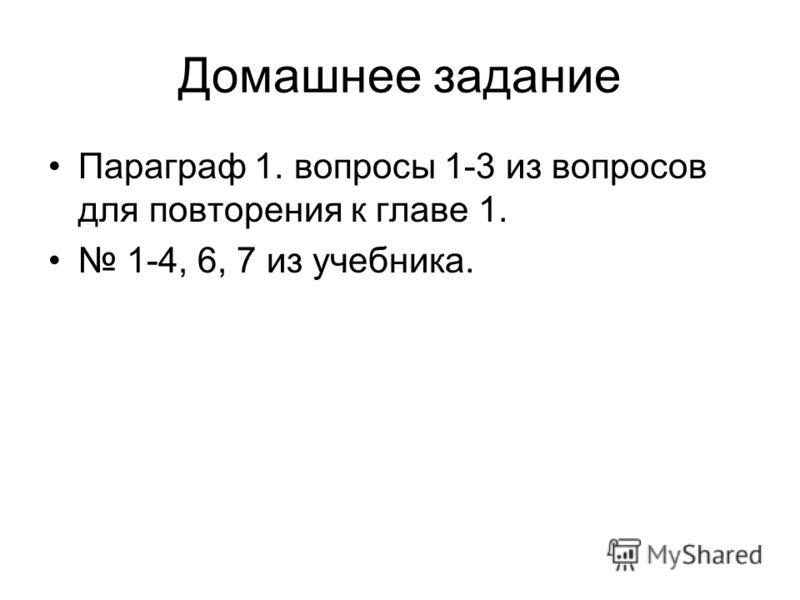 Домашнее задание Параграф 1. вопросы 1-3 из вопросов для повторения к главе 1. 1-4, 6, 7 из учебника.