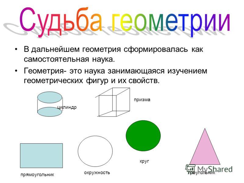 В дальнейшем геометрия сформировалась как самостоятельная наука. Геометрия- это наука занимающаяся изучением геометрических фигур и их свойств. прямоугольник окружность круг треугольник цилиндр призма