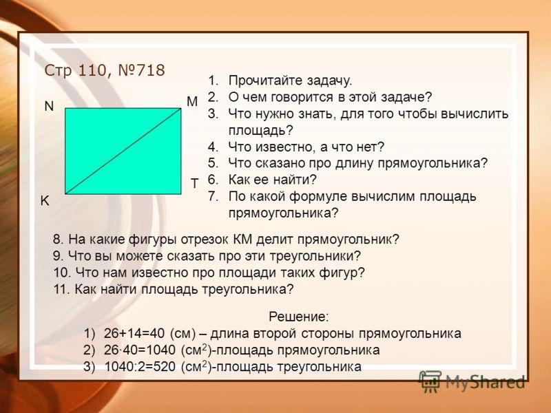 Стр 110, 718 K N M T 1.Прочитайте задачу. 2.О чем говорится в этой задаче? 3.Что нужно знать, для того чтобы вычислить площадь? 4.Что известно, а что нет? 5.Что сказано про длину прямоугольника? 6.Как ее найти? 7.По какой формуле вычислим площадь пря