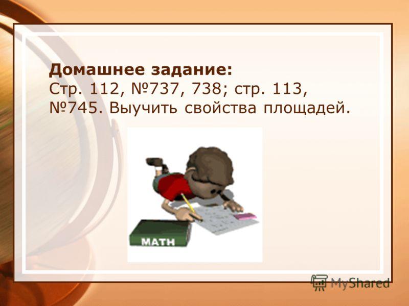 Домашнее задание: Стр. 112, 737, 738; стр. 113, 745. Выучить свойства площадей.