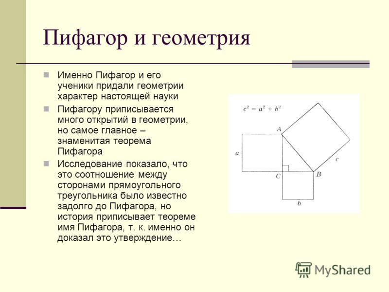 Пифагор и геометрия Именно Пифагор и его ученики придали геометрии характер настоящей науки Пифагору приписывается много открытий в геометрии, но самое главное – знаменитая теорема Пифагора Исследование показало, что это соотношение между сторонами п