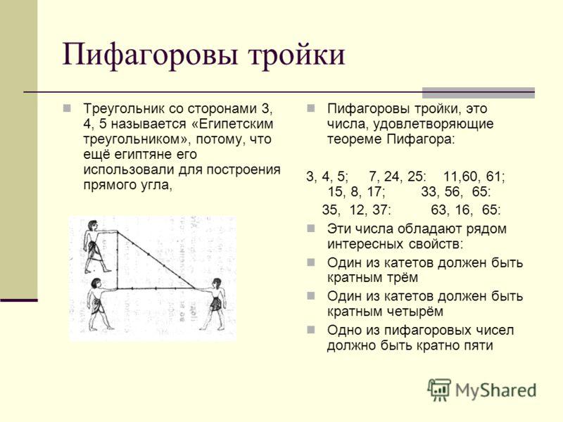 Пифагоровы тройки Треугольник со сторонами 3, 4, 5 называется «Египетским треугольником», потому, что ещё египтяне его использовали для построения прямого угла, Пифагоровы тройки, это числа, удовлетворяющие теореме Пифагора: 3, 4, 5; 7, 24, 25: 11,60