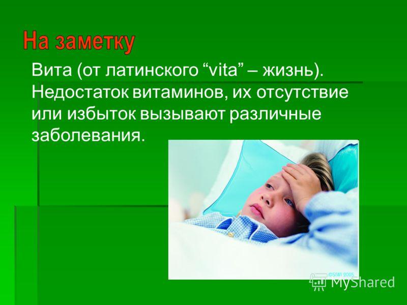 Вита (от латинского vita – жизнь). Недостаток витаминов, их отсутствие или избыток вызывают различные заболевания.
