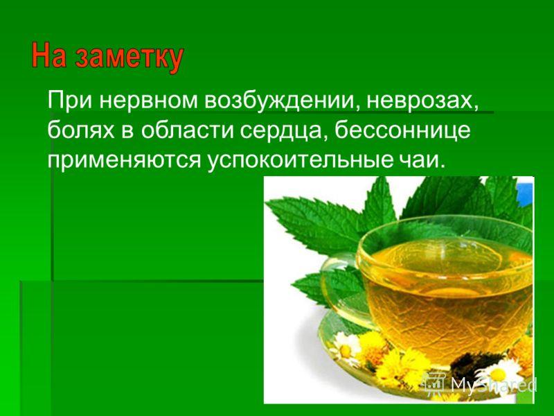 При нервном возбуждении, неврозах, болях в области сердца, бессоннице применяются успокоительные чаи.