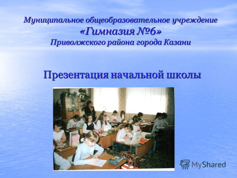 Муниципальное общеобразовательное учреждение «Гимназия 6» Приволжского района города Казани Презентация начальной школы