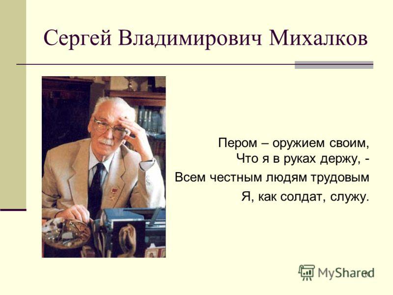 16 Сергей Владимирович Михалков Пером – оружием своим, Что я в руках держу, - Всем честным людям трудовым Я, как солдат, служу.