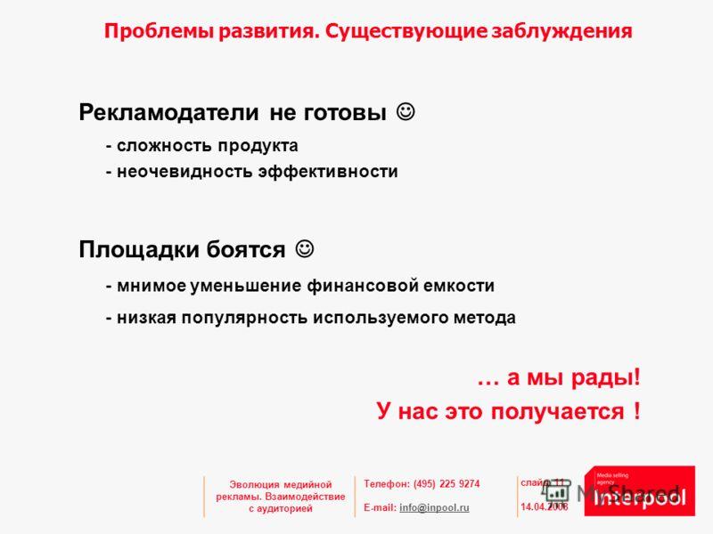 Телефон: (495) 225 9274 E-mail: info@inpool.ruinfo@inpool.ru 14.04.2008 слайд 11 Эволюция медийной рекламы. Взаимодействие с аудиторией Проблемы развития. Существующие заблуждения Рекламодатели не готовы - сложность продукта - неочевидность эффективн