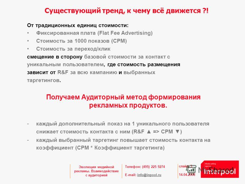 Телефон: (495) 225 9274 E-mail: info@inpool.ruinfo@inpool.ru 14.04.2008 слайд 3 Эволюция медийной рекламы. Взаимодействие с аудиторией От традиционных единиц стоимости: Фиксированная плата (Flat Fee Advertising) Стоимость за 1000 показов (CPM) Стоимо