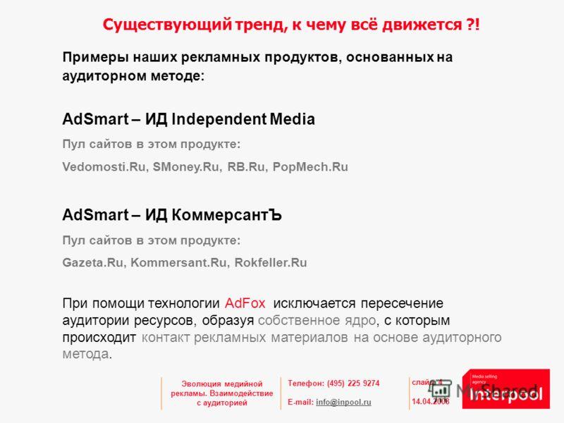 Телефон: (495) 225 9274 E-mail: info@inpool.ruinfo@inpool.ru 14.04.2008 слайд 4 Эволюция медийной рекламы. Взаимодействие с аудиторией Примеры наших рекламных продуктов, основанных на аудиторном методе: AdSmart – ИД Independent Media Пул сайтов в это