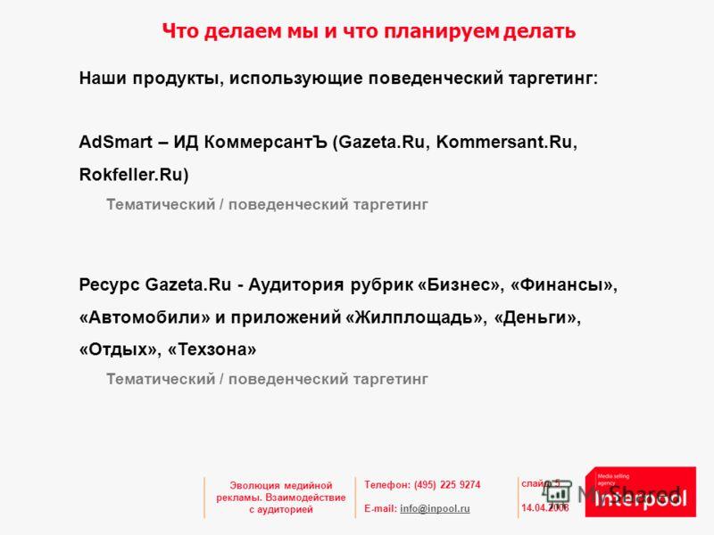 Телефон: (495) 225 9274 E-mail: info@inpool.ruinfo@inpool.ru 14.04.2008 слайд 5 Эволюция медийной рекламы. Взаимодействие с аудиторией Что делаем мы и что планируем делать Наши продукты, использующие поведенческий таргетинг: AdSmart – ИД КоммерсантЪ