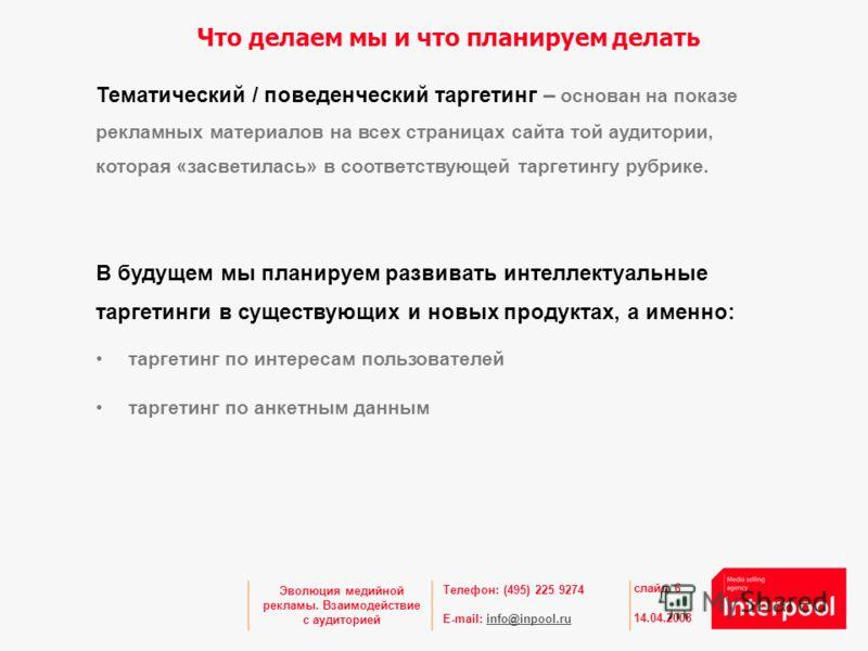 Телефон: (495) 225 9274 E-mail: info@inpool.ruinfo@inpool.ru 14.04.2008 слайд 6 Эволюция медийной рекламы. Взаимодействие с аудиторией Что делаем мы и что планируем делать Тематический / поведенческий таргетинг – основан на показе рекламных материало