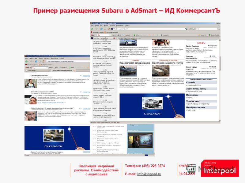 Телефон: (495) 225 9274 E-mail: info@inpool.ruinfo@inpool.ru 14.04.2008 слайд 7 Эволюция медийной рекламы. Взаимодействие с аудиторией Пример размещения Subaru в AdSmart – ИД КоммерсантЪ
