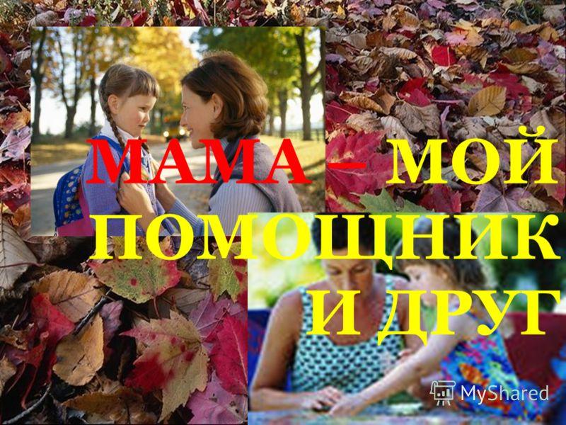 МАМА – МОЙ ПОМОЩНИК И ДРУГ