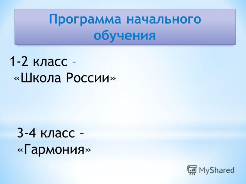 Программа начального обучения 1-2 класс – «Школа России» 3-4 класс – «Гармония»