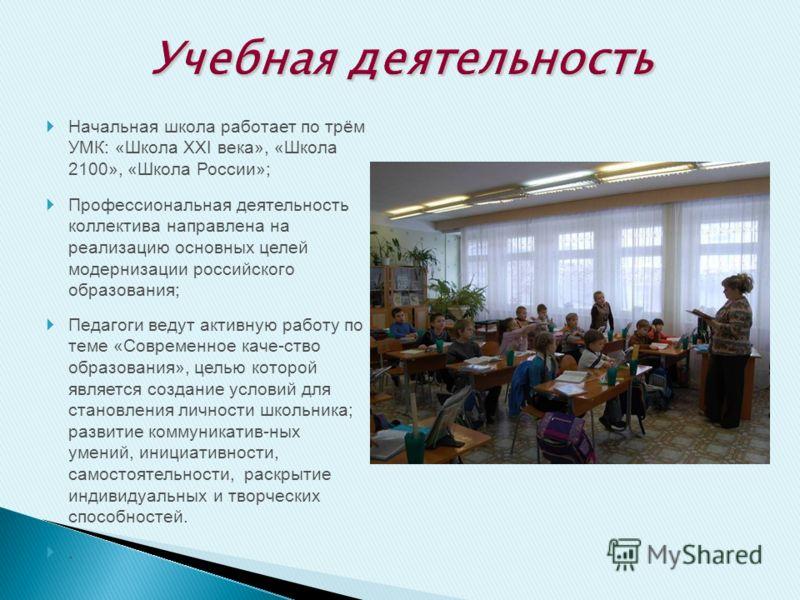 Начальная школа работает по трём УМК: «Школа ХХI века», «Школа 2100», «Школа России»; Профессиональная деятельность коллектива направлена на реализацию основных целей модернизации российского образования; Педагоги ведут активную работу по теме «Совре