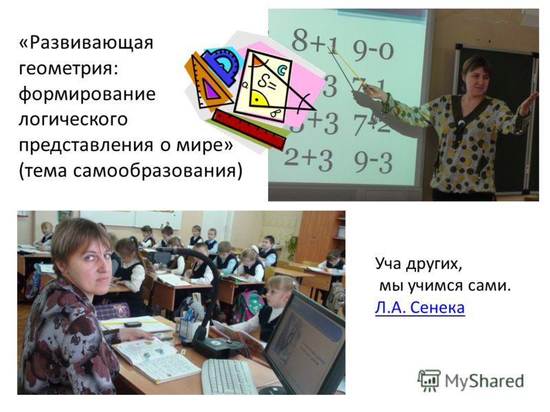 «Развивающая геометрия: формирование логического представления о мире» (тема самообразования) Уча других, мы учимся сами. Л.А. Сенека