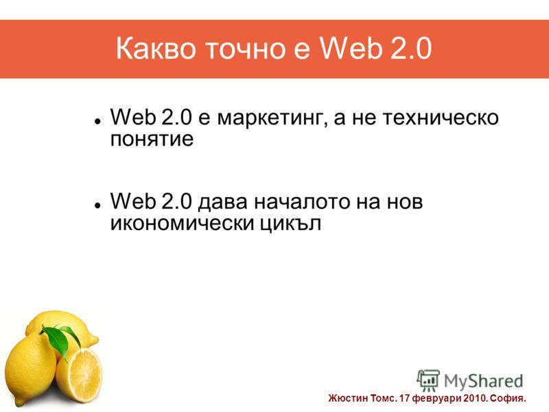 Жюстин Томс. 17 февруари 2010. София. Какво точно е Web 2.0 Web 2.0 e маркетинг, а не техническо понятие Web 2.0 дава началото на нов икономически цикъл
