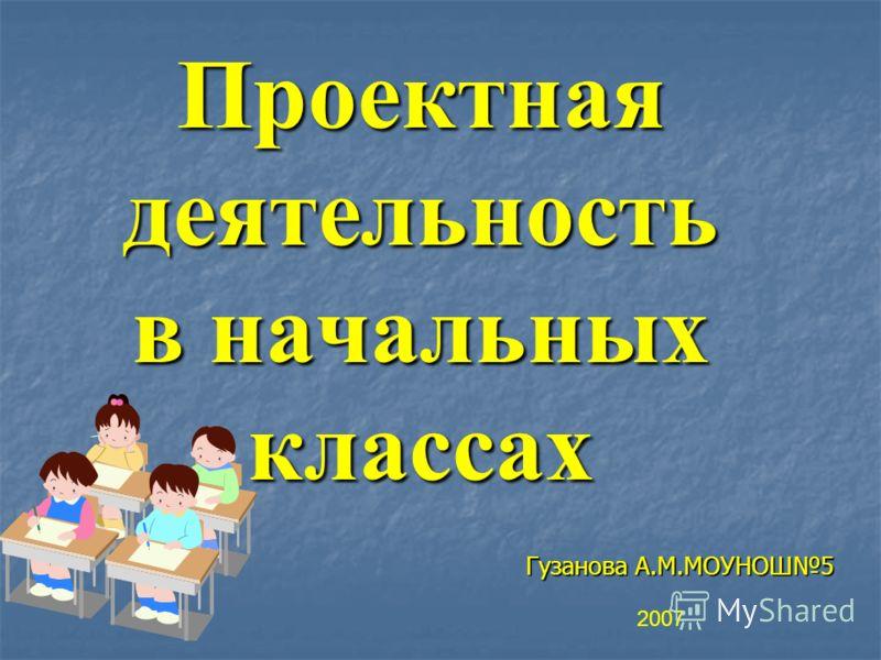 Проектная деятельность в начальных классах Гузанова А.М.МОУНОШ5 2007