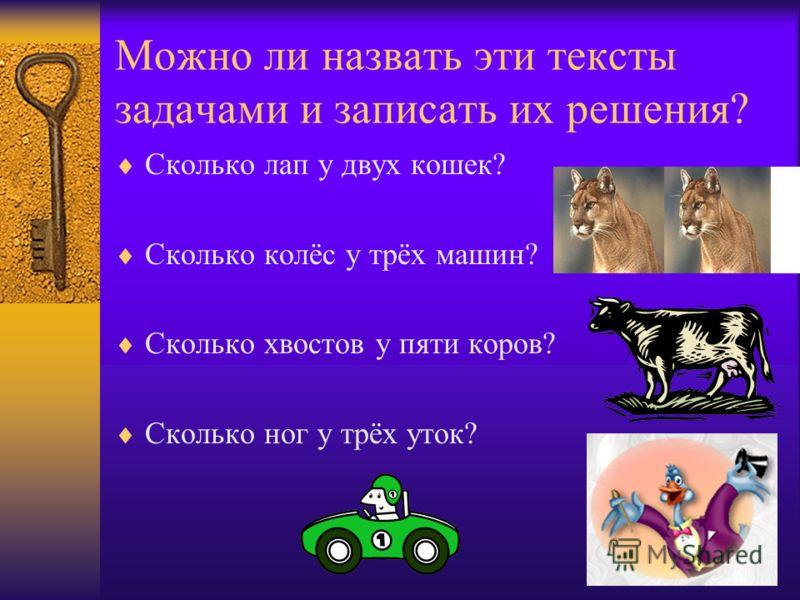 Можно ли назвать эти тексты задачами и записать их решения? Сколько лап у двух кошек? Сколько колёс у трёх машин? Сколько хвостов у пяти коров? Сколько ног у трёх уток?