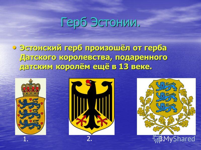 Герб Эстонии. Эстонский герб произошёл от герба Датского королевства, подаренного датским королём ещё в 13 веке. Эстонский герб произошёл от герба Датского королевства, подаренного датским королём ещё в 13 веке. 1. 2. 3.