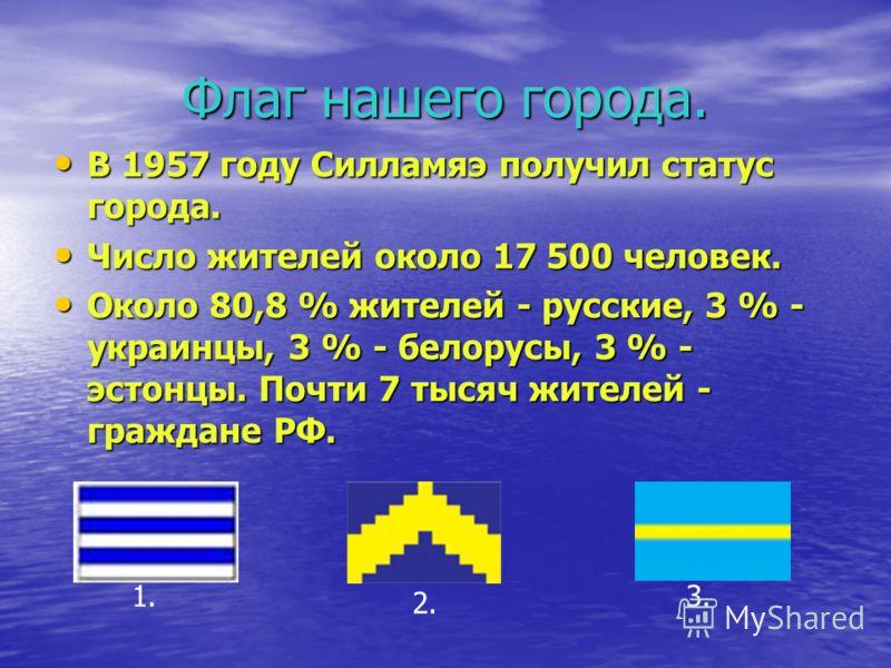 Флаг нашего города. В 1957 году Силламяэ получил статус города. В 1957 году Силламяэ получил статус города. Число жителей около 17 500 человек. Число жителей около 17 500 человек. Около 80,8 % жителей - русские, 3 % - украинцы, 3 % - белорусы, 3 % -
