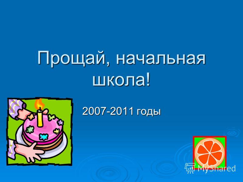 Прощай, начальная школа! 2007-2011 годы