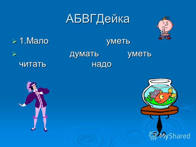 АБВГДейка 1.Мало уметь 1.Мало уметь думать уметь читать надо думать уметь читать надо