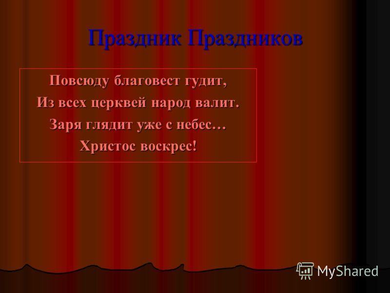 Праздник Праздников Повсюду благовест гудит, Из всех церквей народ валит. Заря глядит уже с небес… Христос воскрес!