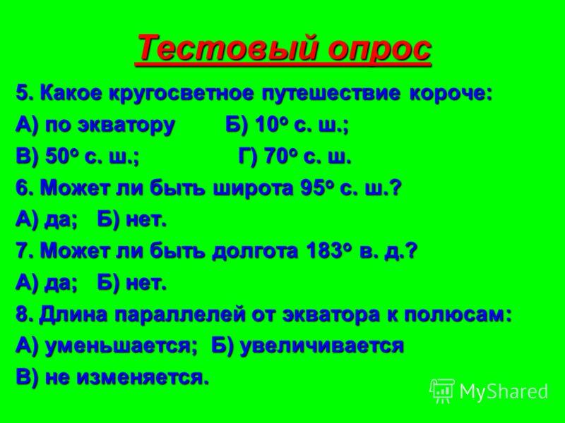 Тестовый опрос 5. Какое кругосветное путешествие короче: А) по экватору Б) 10 o с. ш.; В) 50 o с. ш.; Г) 70 o с. ш. 6. Может ли быть широта 95 o с. ш.? А) да; Б) нет. 7. Может ли быть долгота 183 o в. д.? А) да; Б) нет. 8. Длина параллелей от экватор