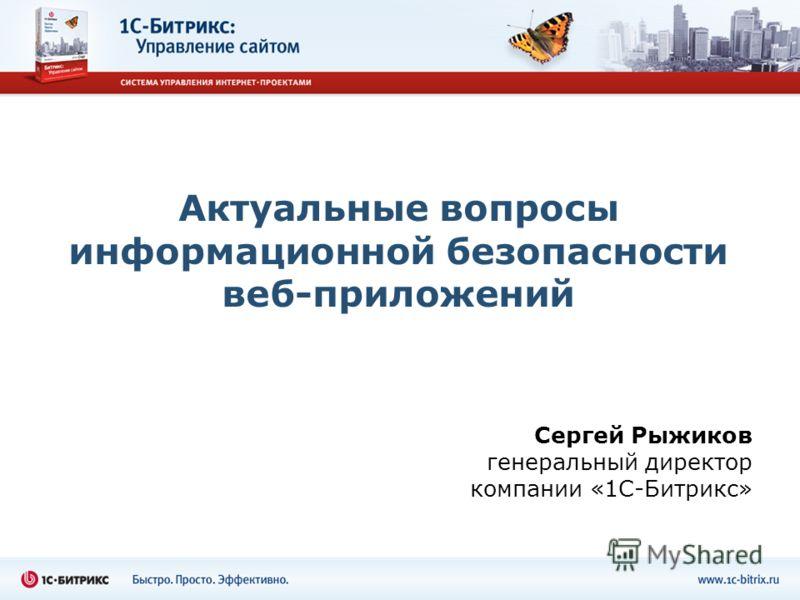 Сергей Рыжиков генеральный директор компании «1С-Битрикс» Актуальные вопросы информационной безопасности веб-приложений