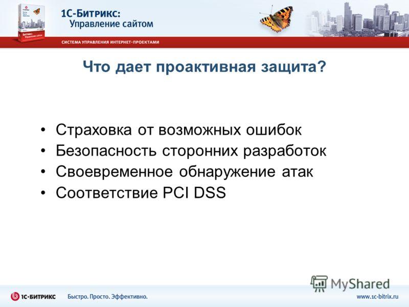 Что дает проактивная защита? Страховка от возможных ошибок Безопасность сторонних разработок Своевременное обнаружение атак Соответствие PCI DSS