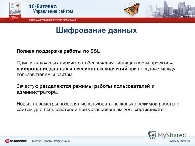Шифрование данных Полная поддержка работы по SSL Один из ключевых вариантов обеспечения защищенности проекта – шифрование данных и сессионных значений при передаче между пользователем и сайтом. Зачастую разделяются режимы работы пользователей и админ