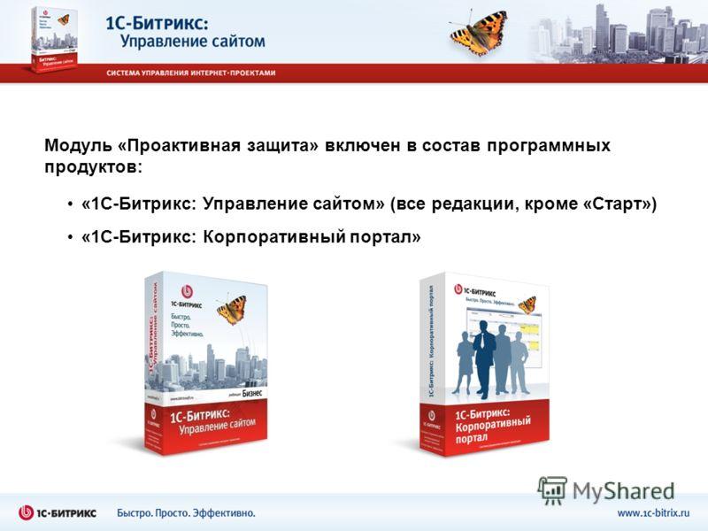 Модуль «Проактивная защита» включен в состав программных продуктов: «1С-Битрикс: Управление сайтом» (все редакции, кроме «Старт») «1С-Битрикс: Корпоративный портал»