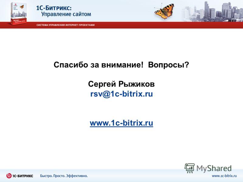 Спасибо за внимание! Вопросы? Сергей Рыжиков rsv@1c-bitrix.ru www.1c-bitrix.ru