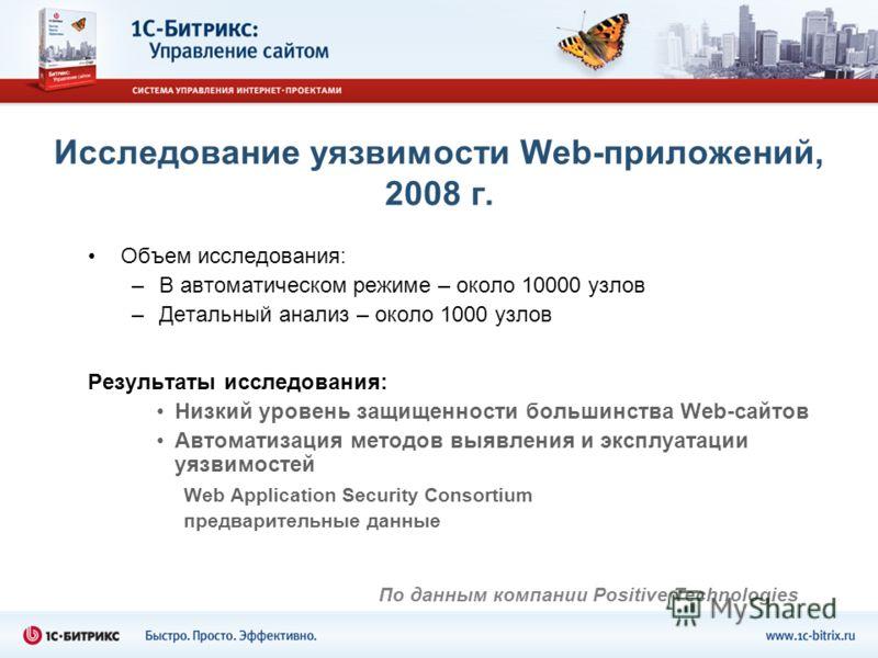 Исследование уязвимости Web-приложений, 2008 г. Объем исследования: –В автоматическом режиме – около 10000 узлов –Детальный анализ – около 1000 узлов Результаты исследования: Низкий уровень защищенности большинства Web-сайтов Автоматизация методов вы