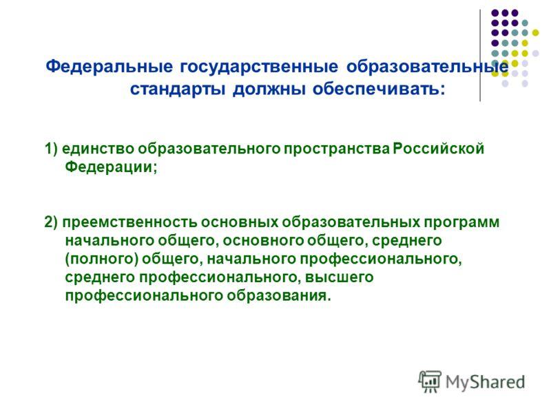 Федеральные государственные образовательные стандарты должны обеспечивать: 1) единство образовательного пространства Российской Федерации; 2) преемственность основных образовательных программ начального общего, основного общего, среднего (полного) об