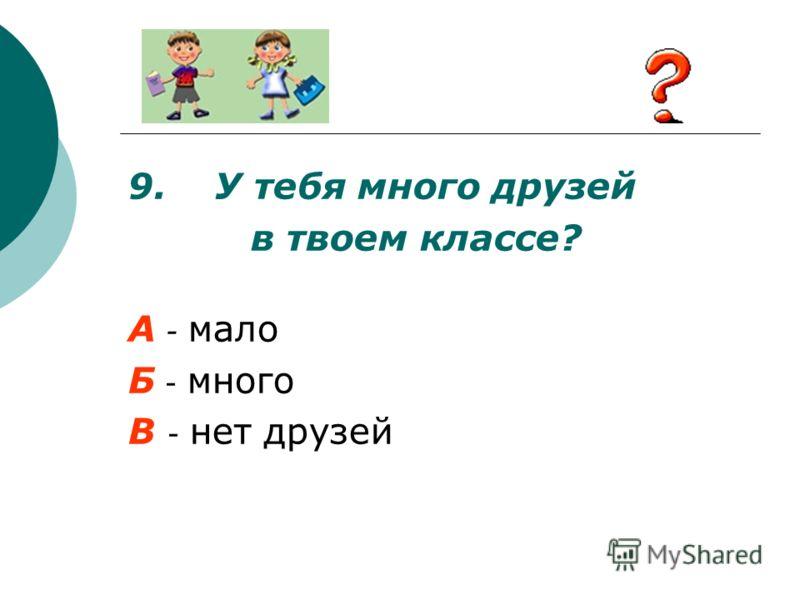 9. У тебя много друзей в твоем классе? А - мало Б - много В - нет друзей