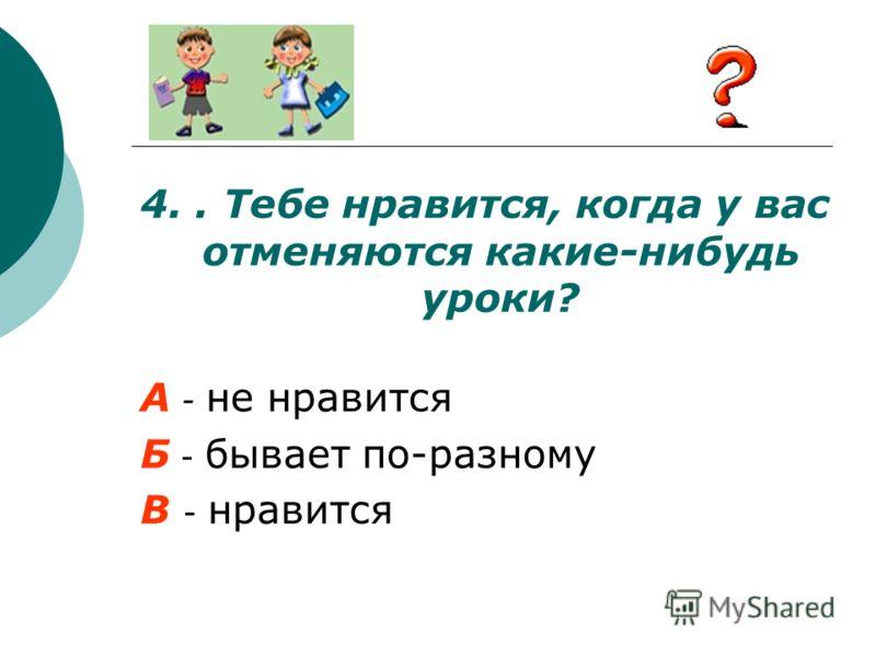 4.. Тебе нравится, когда у вас отменяются какие-нибудь уроки? А - не нравится Б - бывает по-разному В - нравится