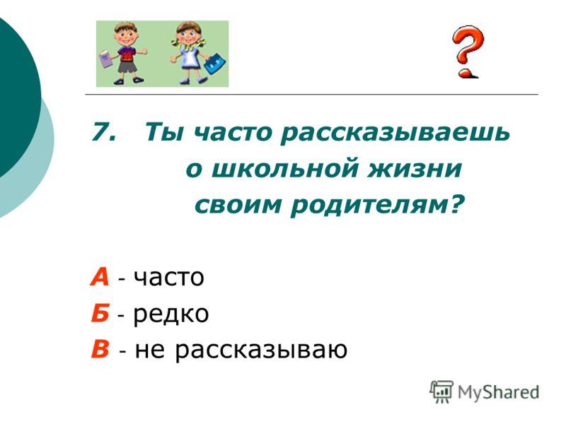 7. Ты часто рассказываешь о школьной жизни своим родителям? А - часто Б - редко В - не рассказываю