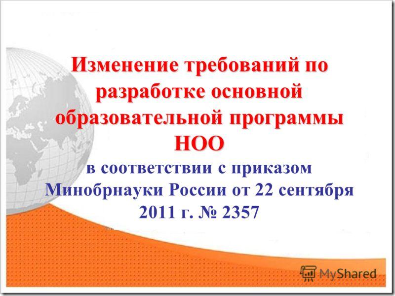 Изменение требований по разработке основной образовательной программы НОО Изменение требований по разработке основной образовательной программы НОО в соответствии с приказом Минобрнауки России от 22 сентября 2011 г. 2357