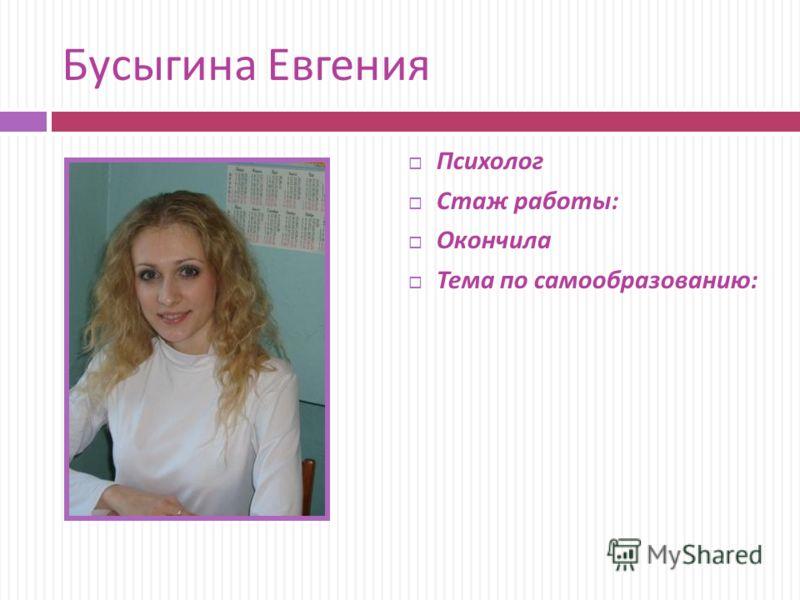 Бусыгина Евгения Психолог Стаж работы : Окончила Тема по самообразованию :